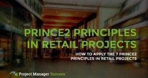 How to apply the 7 PRINCE2 principles in retail projects