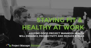 Keeping good project manager health will enhance productivity and minimise stress